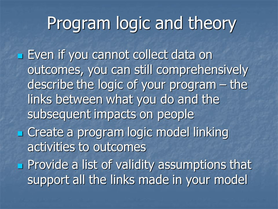 Program logic and theory Program logic and theory Even if you cannot collect data on outcomes, you can still comprehensively describe the logic of your program – the links between what you do and the subsequent impacts on people Even if you cannot collect data on outcomes, you can still comprehensively describe the logic of your program – the links between what you do and the subsequent impacts on people Create a program logic model linking activities to outcomes Create a program logic model linking activities to outcomes Provide a list of validity assumptions that support all the links made in your model Provide a list of validity assumptions that support all the links made in your model