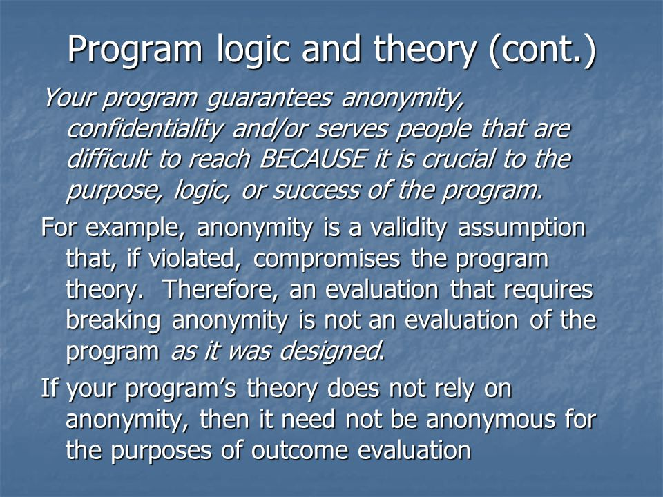 Program logic and theory (cont.) Program logic and theory (cont.) Your program guarantees anonymity, confidentiality and/or serves people that are difficult to reach BECAUSE it is crucial to the purpose, logic, or success of the program.