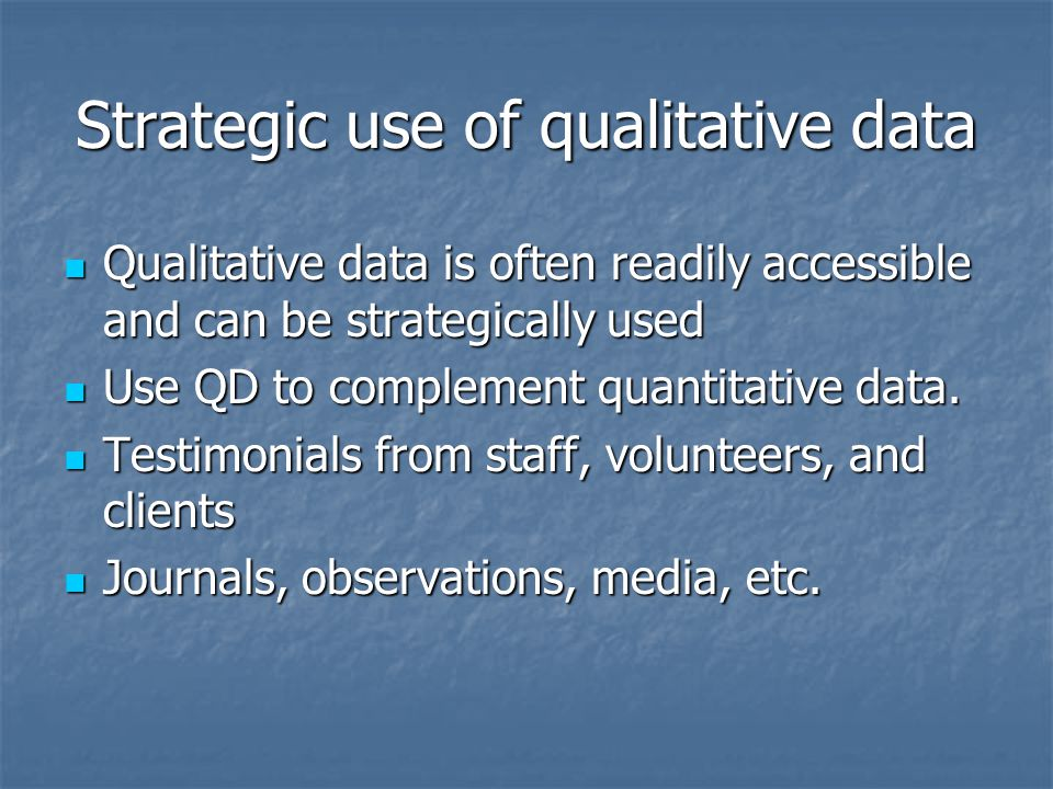 Strategic use of qualitative data Qualitative data is often readily accessible and can be strategically used Qualitative data is often readily accessible and can be strategically used Use QD to complement quantitative data.