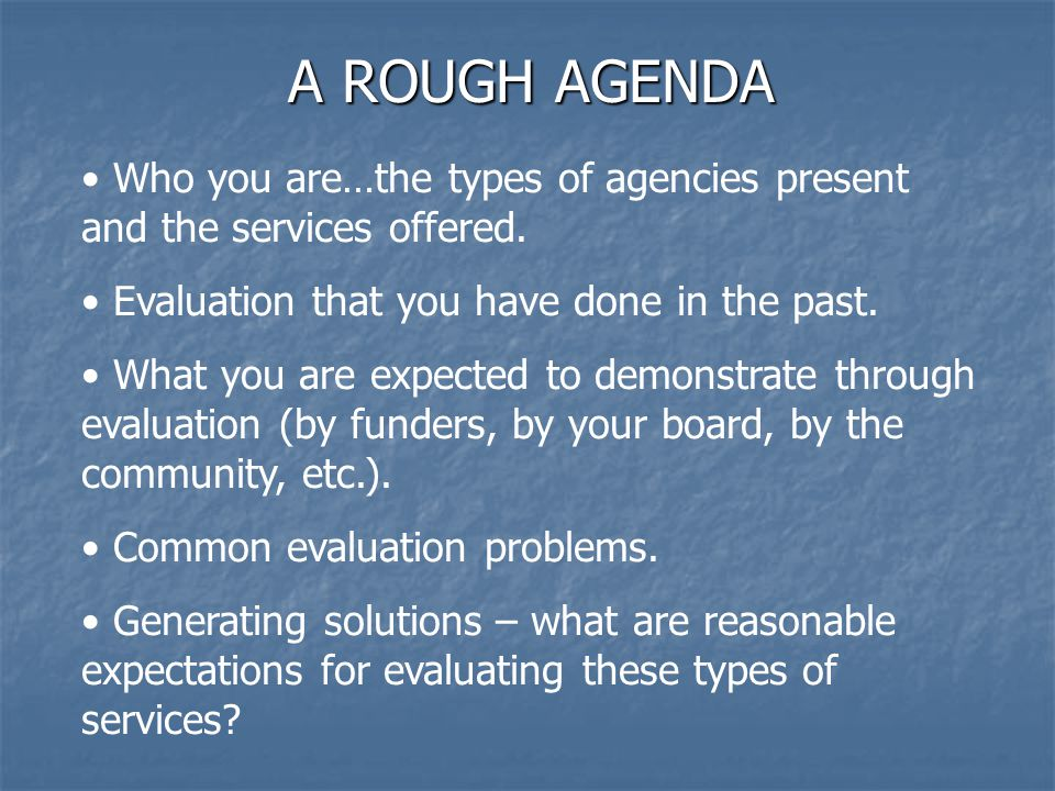 A ROUGH AGENDA Who you are…the types of agencies present and the services offered.