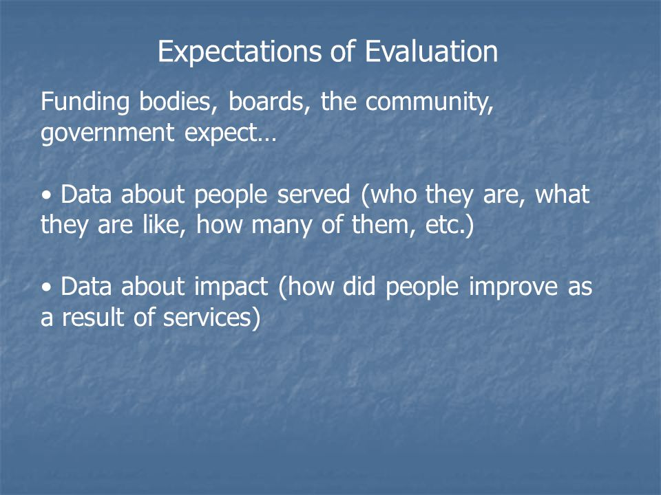 Expectations of Evaluation Funding bodies, boards, the community, government expect… Data about people served (who they are, what they are like, how many of them, etc.) Data about impact (how did people improve as a result of services)