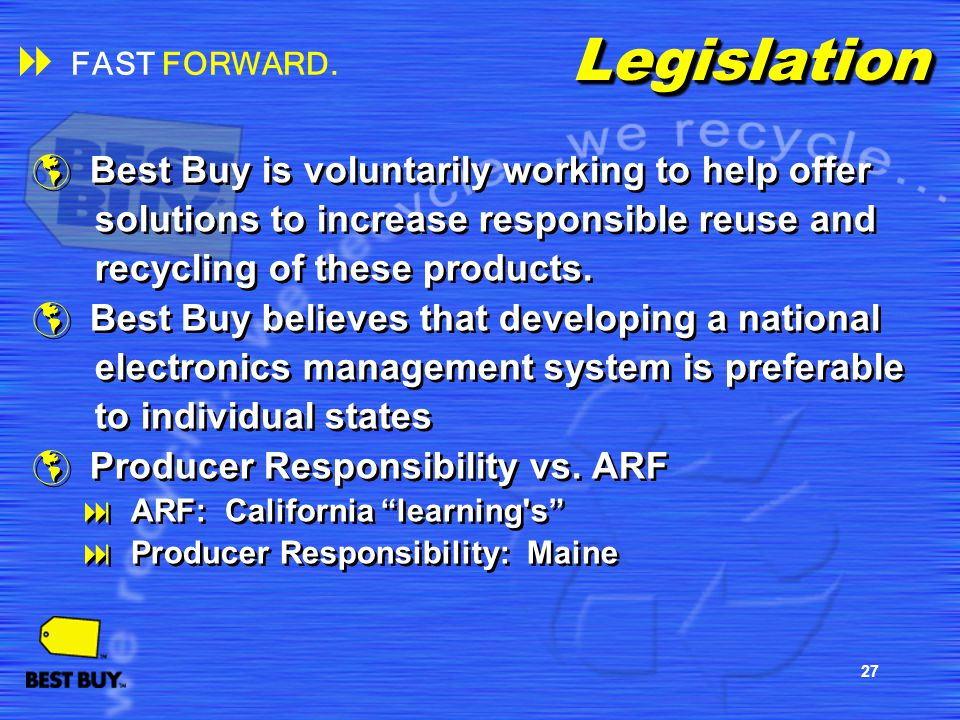 27LegislationLegislation Best Buy is voluntarily working to help offer solutions to increase responsible reuse and recycling of these products. Best B