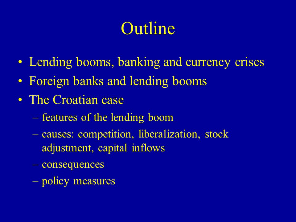 Consequences of lending booms: financial side Credit quality deteriorationlooser underwriting standards (Gavin and Hausmann 1996), dilution of relationships (Niinimaka 2001) Financial accelerator followed by crisis Financial deepening, with positive long-term effects on growth (Wachtel 2001, Levine, Loayza and Beck 2000 )