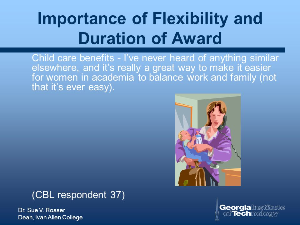 Dr. Sue V. Rosser Dean, Ivan Allen College Importance of Flexibility and Duration of Award Child care benefits - Ive never heard of anything similar e