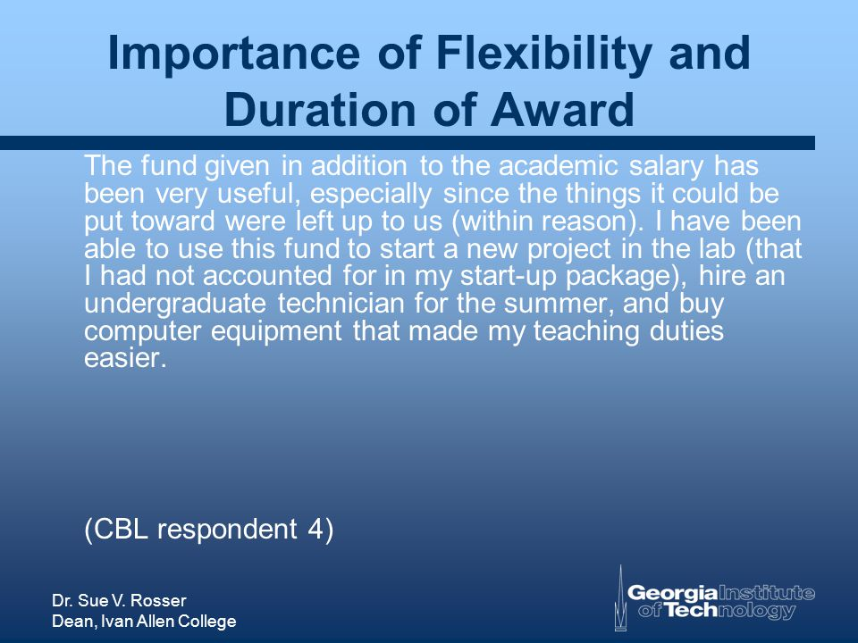 Dr. Sue V. Rosser Dean, Ivan Allen College Importance of Flexibility and Duration of Award The fund given in addition to the academic salary has been