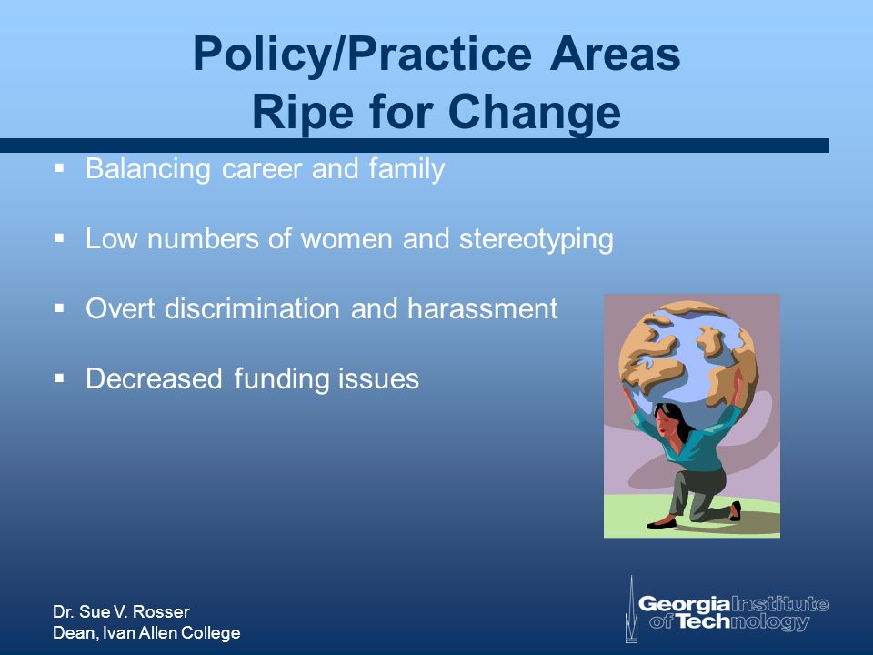 Dr. Sue V. Rosser Dean, Ivan Allen College Policy/Practice Areas Ripe for Change Balancing career and family Low numbers of women and stereotyping Ove