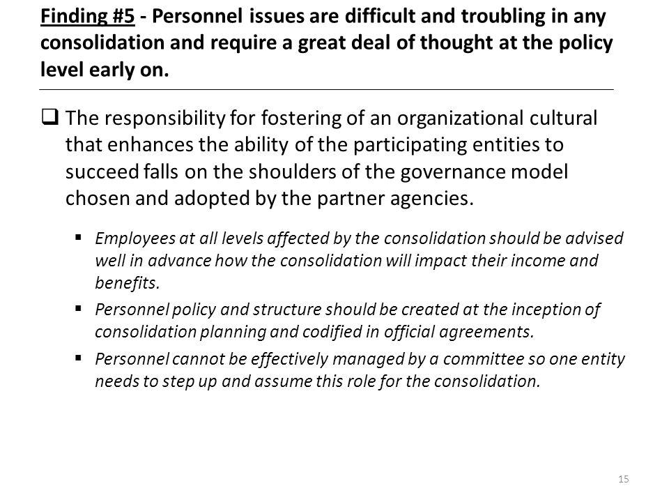 15 Finding #5 - Personnel issues are difficult and troubling in any consolidation and require a great deal of thought at the policy level early on. Th