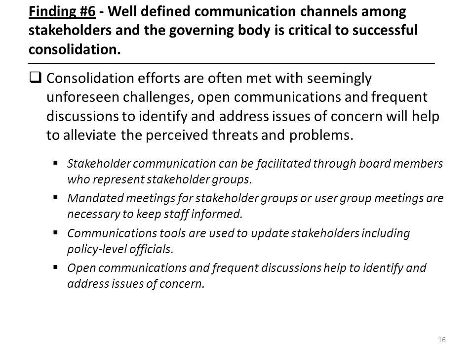 16 Finding #6 - Well defined communication channels among stakeholders and the governing body is critical to successful consolidation. Consolidation e