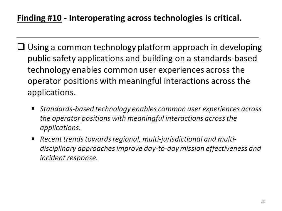 20 Finding #10 - Interoperating across technologies is critical. Using a common technology platform approach in developing public safety applications