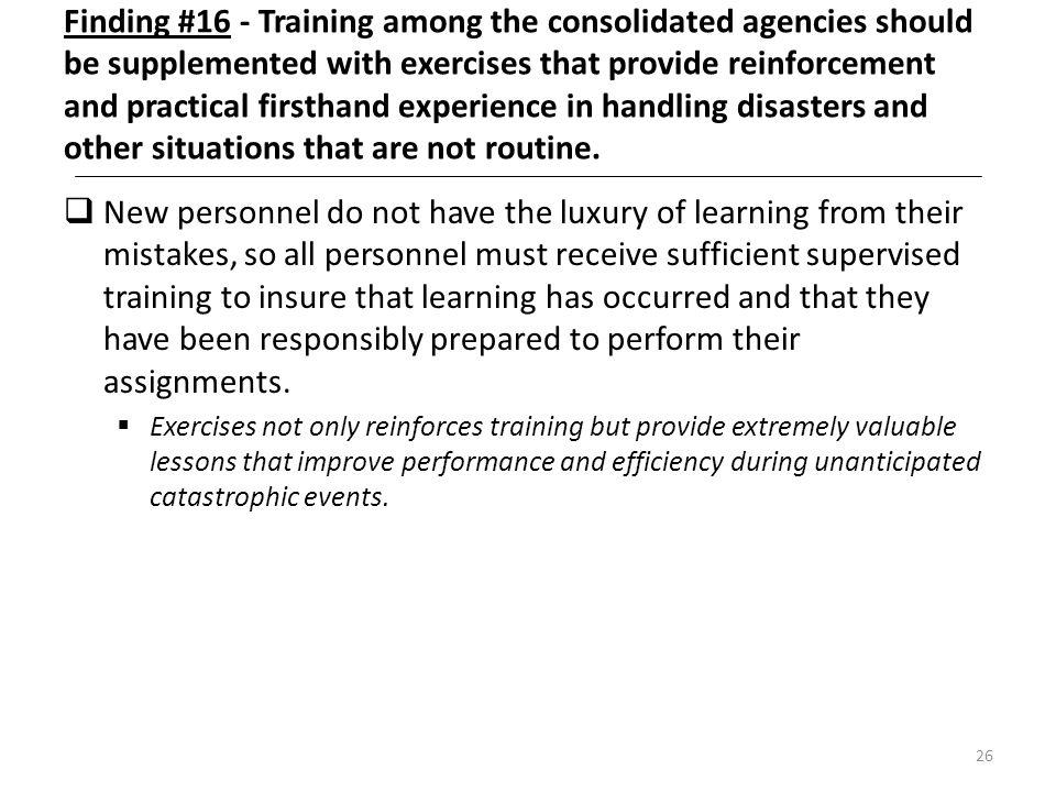 26 Finding #16 - Training among the consolidated agencies should be supplemented with exercises that provide reinforcement and practical firsthand exp