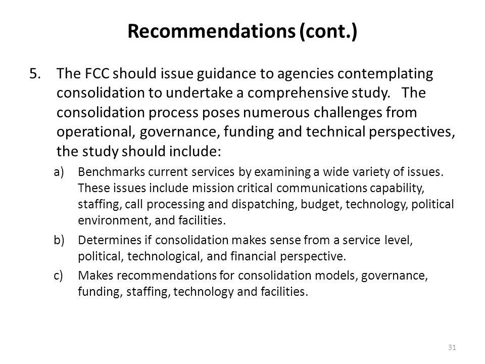 31 Recommendations (cont.) 5.The FCC should issue guidance to agencies contemplating consolidation to undertake a comprehensive study. The consolidati
