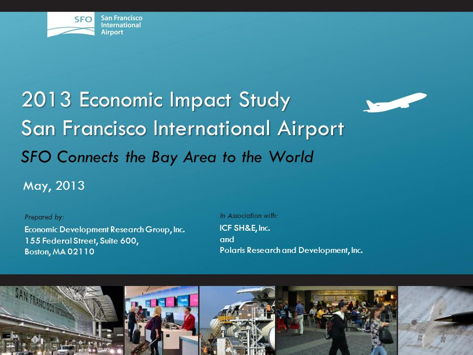 2013 Economic Impact Study San Francisco International Airport SFO Connects the Bay Area to the World May, 2013 In Association with: ICF SH&E, Inc.