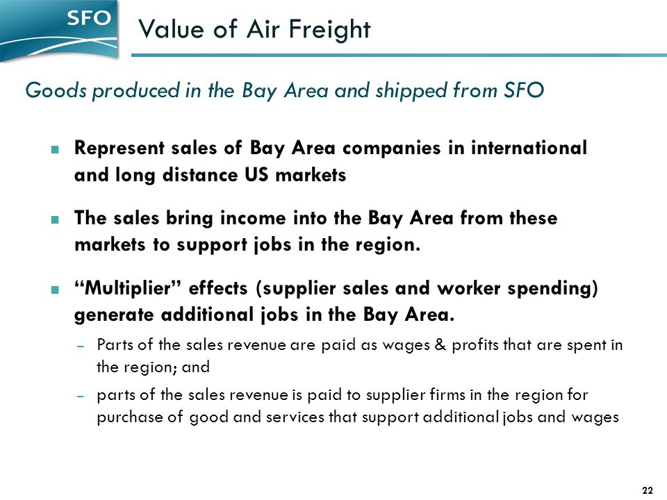Value of Air Freight 22 Represent sales of Bay Area companies in international and long distance US markets The sales bring income into the Bay Area from these markets to support jobs in the region.