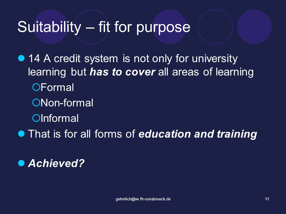 gehmlich@wi.fh-osnabrueck.de11 Suitability – fit for purpose 14 A credit system is not only for university learning but has to cover all areas of learning Formal Non-formal Informal That is for all forms of education and training Achieved