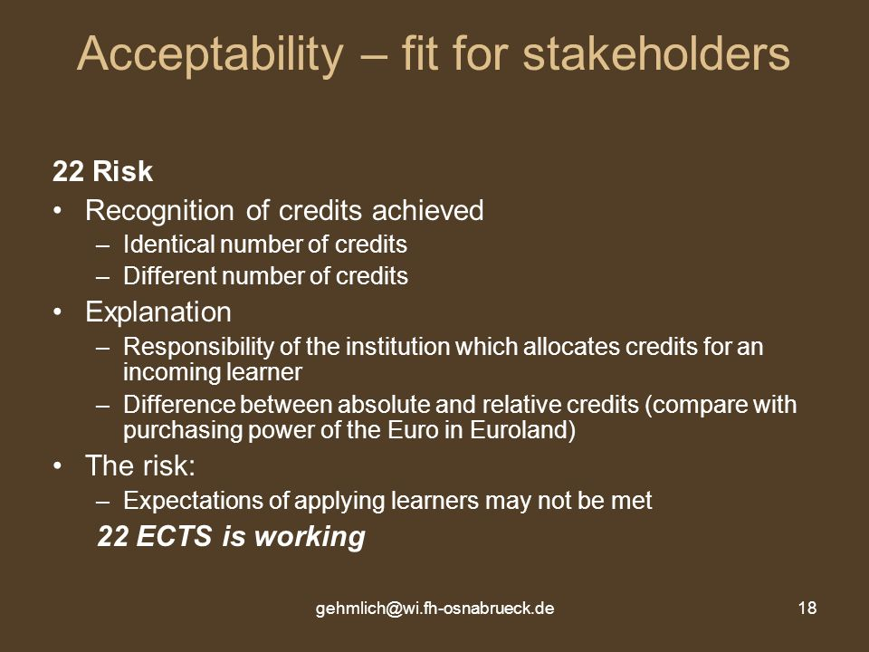 gehmlich@wi.fh-osnabrueck.de18 Acceptability – fit for stakeholders 22 Risk Recognition of credits achieved –Identical number of credits –Different number of credits Explanation –Responsibility of the institution which allocates credits for an incoming learner –Difference between absolute and relative credits (compare with purchasing power of the Euro in Euroland) The risk: –Expectations of applying learners may not be met 22 ECTS is working