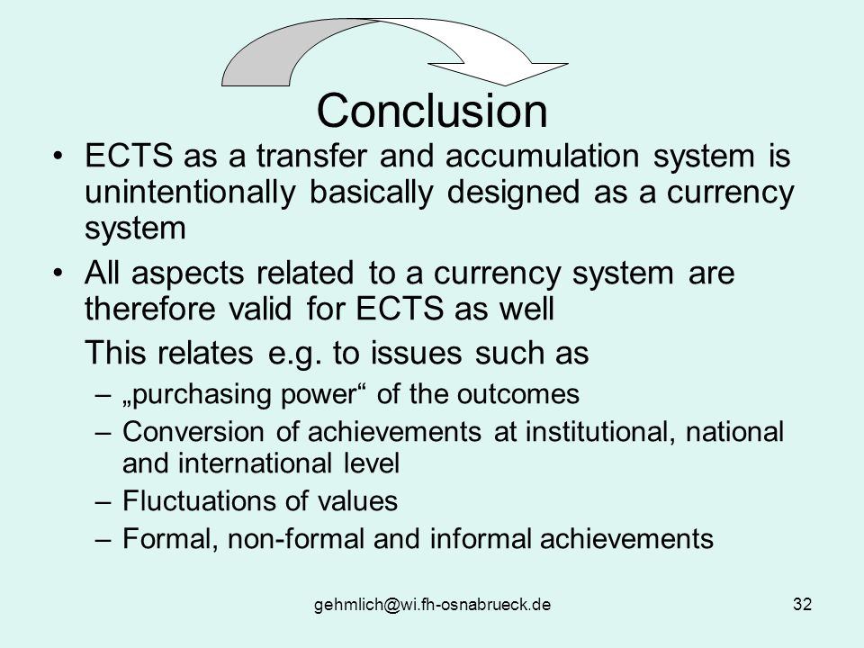 gehmlich@wi.fh-osnabrueck.de32 Conclusion ECTS as a transfer and accumulation system is unintentionally basically designed as a currency system All aspects related to a currency system are therefore valid for ECTS as well This relates e.g.