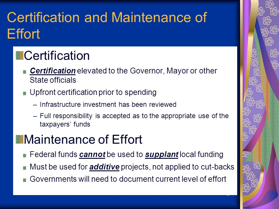 17 Certification and Maintenance of Effort Certification Certification elevated to the Governor, Mayor or other State officials Upfront certification prior to spending –Infrastructure investment has been reviewed –Full responsibility is accepted as to the appropriate use of the taxpayers funds Maintenance of Effort Federal funds cannot be used to supplant local funding Must be used for additive projects, not applied to cut-backs Governments will need to document current level of effort