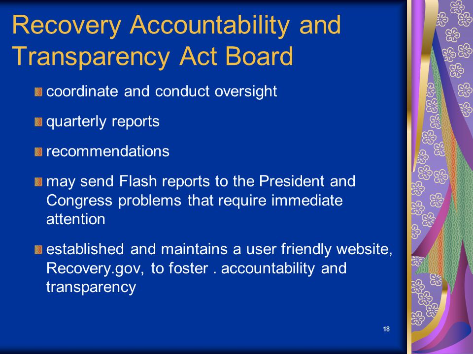 18 Recovery Accountability and Transparency Act Board coordinate and conduct oversight quarterly reports recommendations may send Flash reports to the President and Congress problems that require immediate attention established and maintains a user friendly website, Recovery.gov, to foster.
