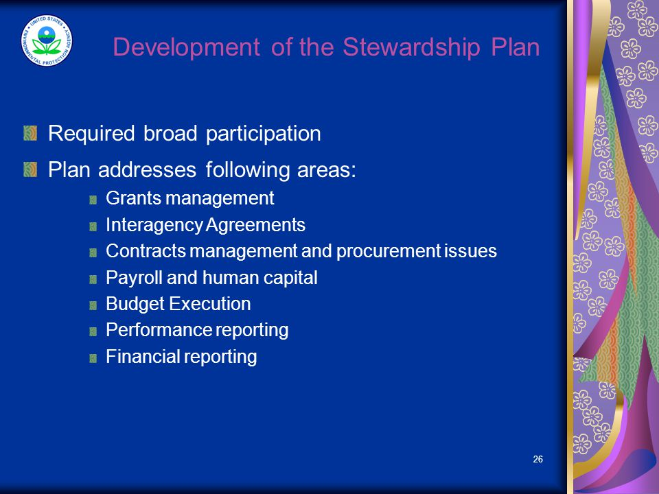 26 Development of the Stewardship Plan Required broad participation Plan addresses following areas: Grants management Interagency Agreements Contracts management and procurement issues Payroll and human capital Budget Execution Performance reporting Financial reporting