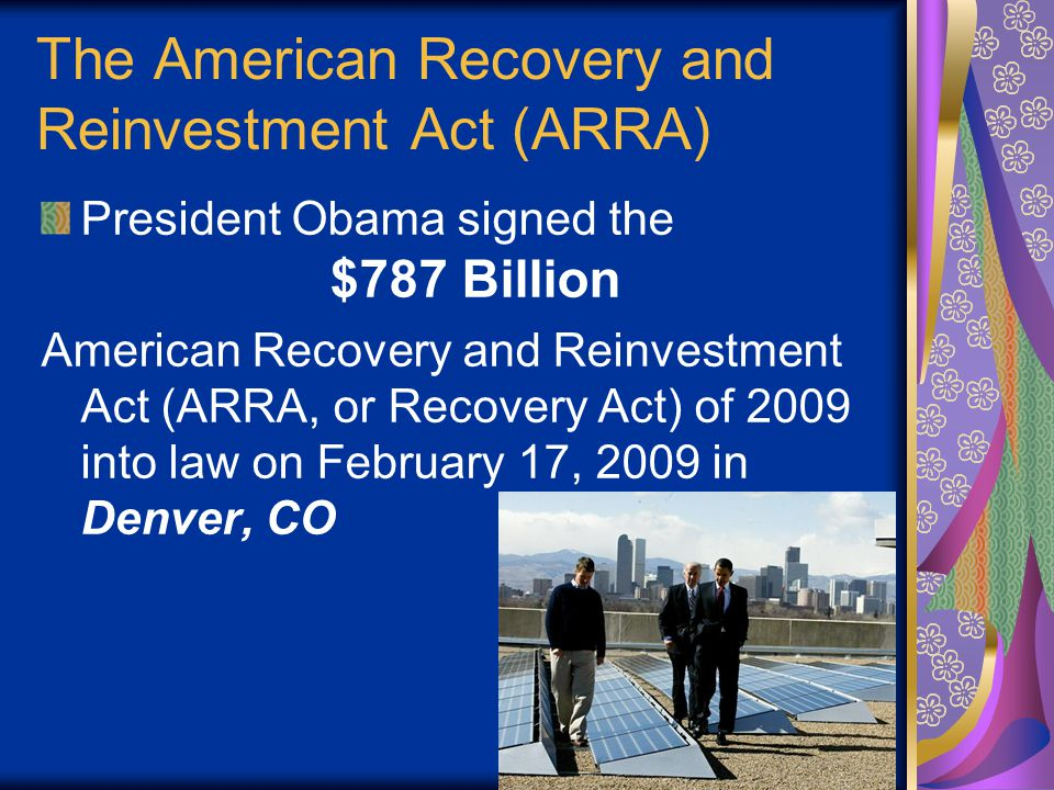 3 The American Recovery and Reinvestment Act (ARRA) President Obama signed the $787 Billion American Recovery and Reinvestment Act (ARRA, or Recovery Act) of 2009 into law on February 17, 2009 in Denver, CO