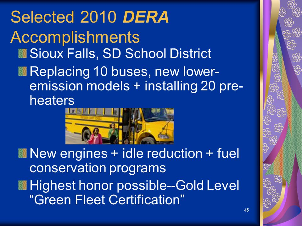 45 Selected 2010 DERA Accomplishments Sioux Falls, SD School District Replacing 10 buses, new lower- emission models + installing 20 pre- heaters New engines + idle reduction + fuel conservation programs Highest honor possible--Gold Level Green Fleet Certification