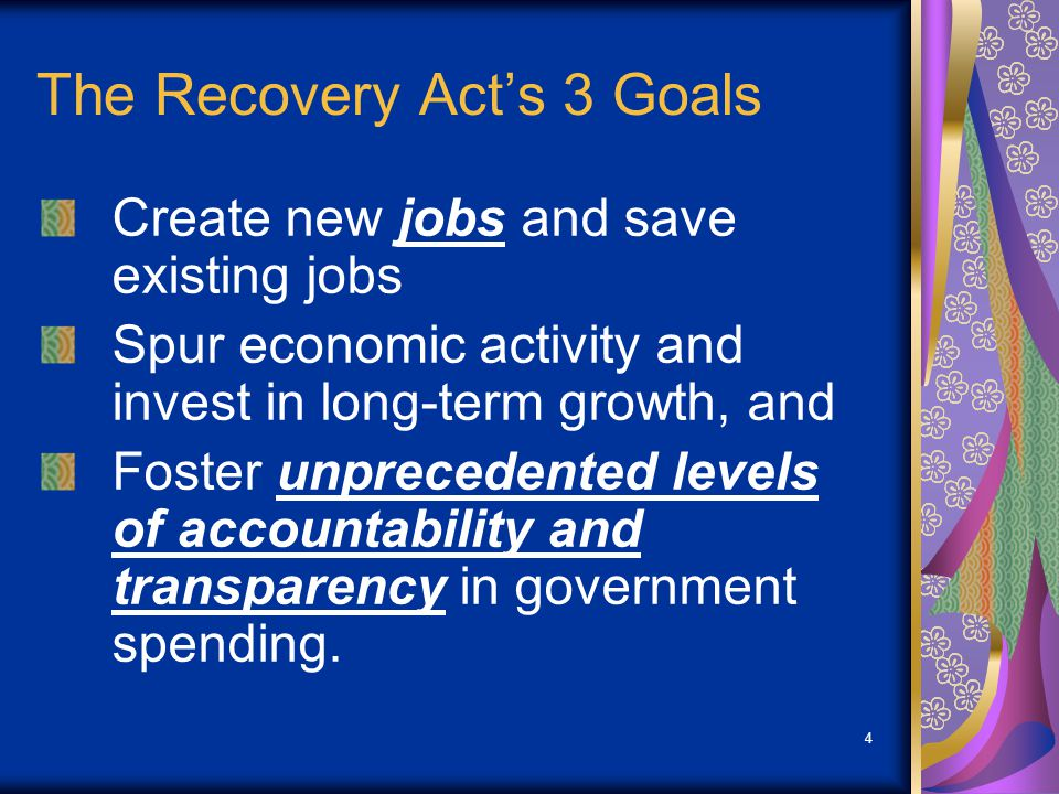 4 The Recovery Acts 3 Goals Create new jobs and save existing jobs Spur economic activity and invest in long-term growth, and Foster unprecedented levels of accountability and transparency in government spending.