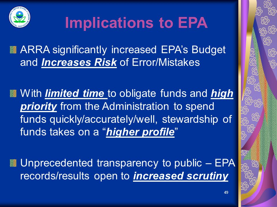 49 Implications to EPA ARRA significantly increased EPAs Budget and Increases Risk of Error/Mistakes With limited time to obligate funds and high priority from the Administration to spend funds quickly/accurately/well, stewardship of funds takes on a higher profile Unprecedented transparency to public – EPA records/results open to increased scrutiny