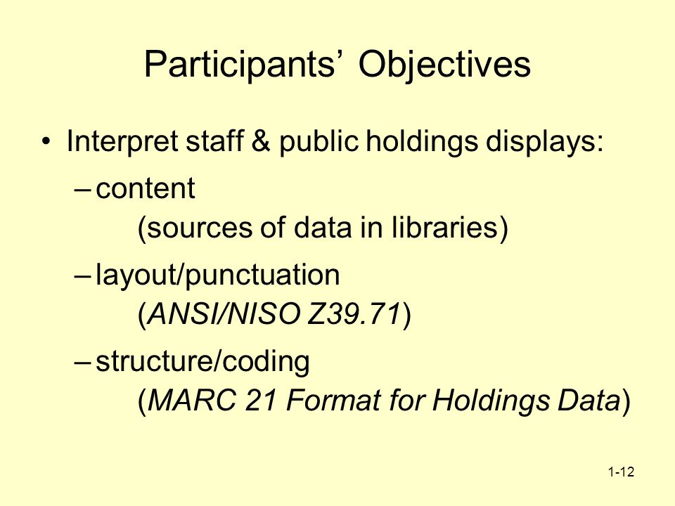 1-12 Participants Objectives Interpret staff & public holdings displays: –content (sources of data in libraries) –layout/punctuation (ANSI/NISO Z39.71) –structure/coding (MARC 21 Format for Holdings Data)