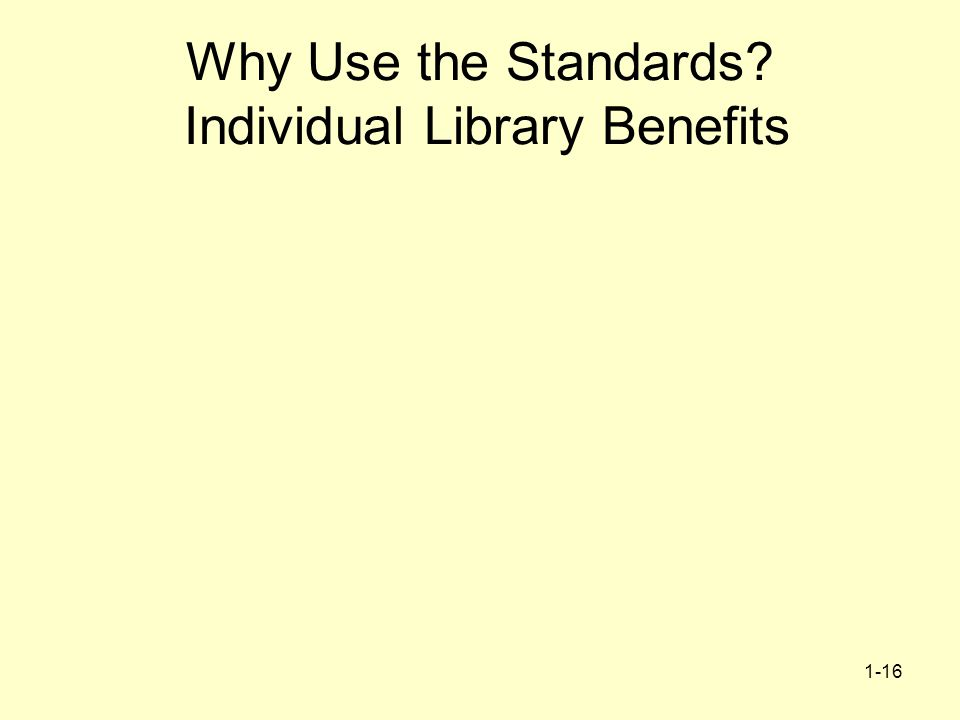 1-16 Why Use the Standards? Individual Library Benefits