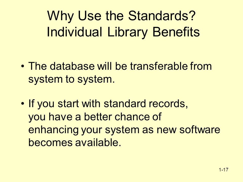 1-17 Why Use the Standards? Individual Library Benefits The database will be transferable from system to system. If you start with standard records, y