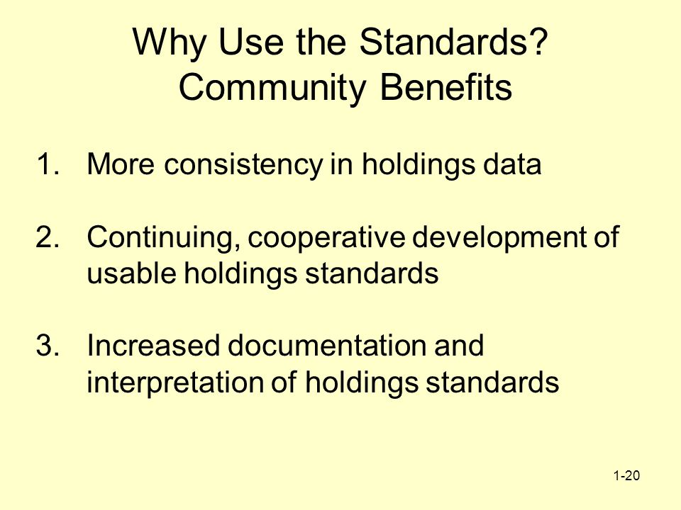 1-20 Why Use the Standards? Community Benefits 1.More consistency in holdings data 2.Continuing, cooperative development of usable holdings standards