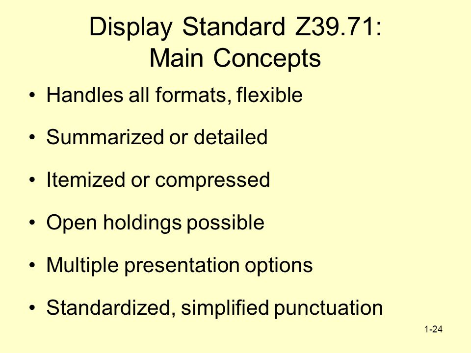 1-24 Display Standard Z39.71: Main Concepts Handles all formats, flexible Summarized or detailed Itemized or compressed Open holdings possible Multiple presentation options Standardized, simplified punctuation