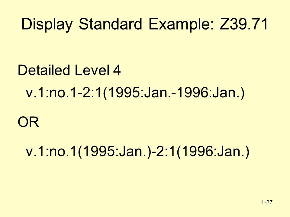 1-27 Display Standard Example: Z39.71 Detailed Level 4 v.1:no.1-2:1(1995:Jan.-1996:Jan.) OR v.1:no.1(1995:Jan.)-2:1(1996:Jan.)