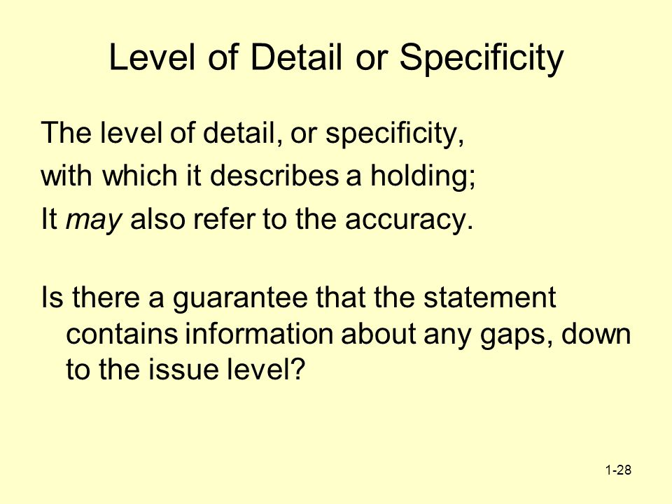 1-28 Level of Detail or Specificity The level of detail, or specificity, with which it describes a holding; It may also refer to the accuracy.