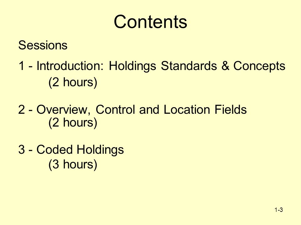 1-3 Contents Sessions 1 - Introduction: Holdings Standards & Concepts (2 hours) 2 - Overview, Control and Location Fields (2 hours) 3 - Coded Holdings