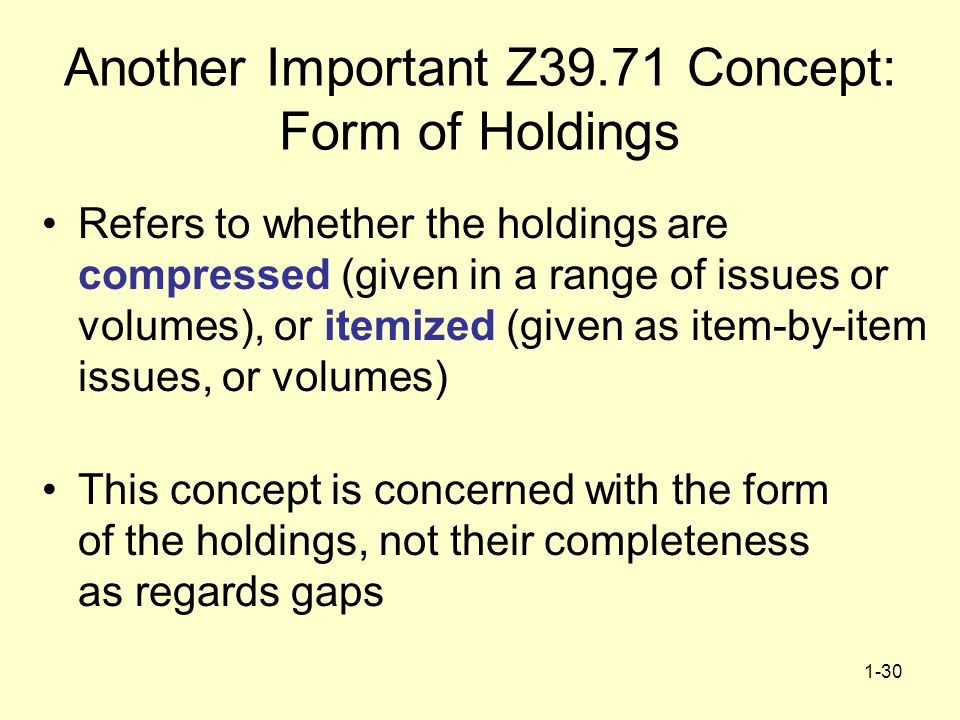 1-30 Another Important Z39.71 Concept: Form of Holdings Refers to whether the holdings are compressed (given in a range of issues or volumes), or itemized (given as item-by-item issues, or volumes) This concept is concerned with the form of the holdings, not their completeness as regards gaps