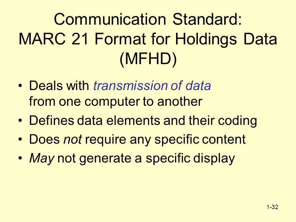 1-32 Communication Standard: MARC 21 Format for Holdings Data (MFHD) Deals with transmission of data from one computer to another Defines data elements and their coding Does not require any specific content May not generate a specific display