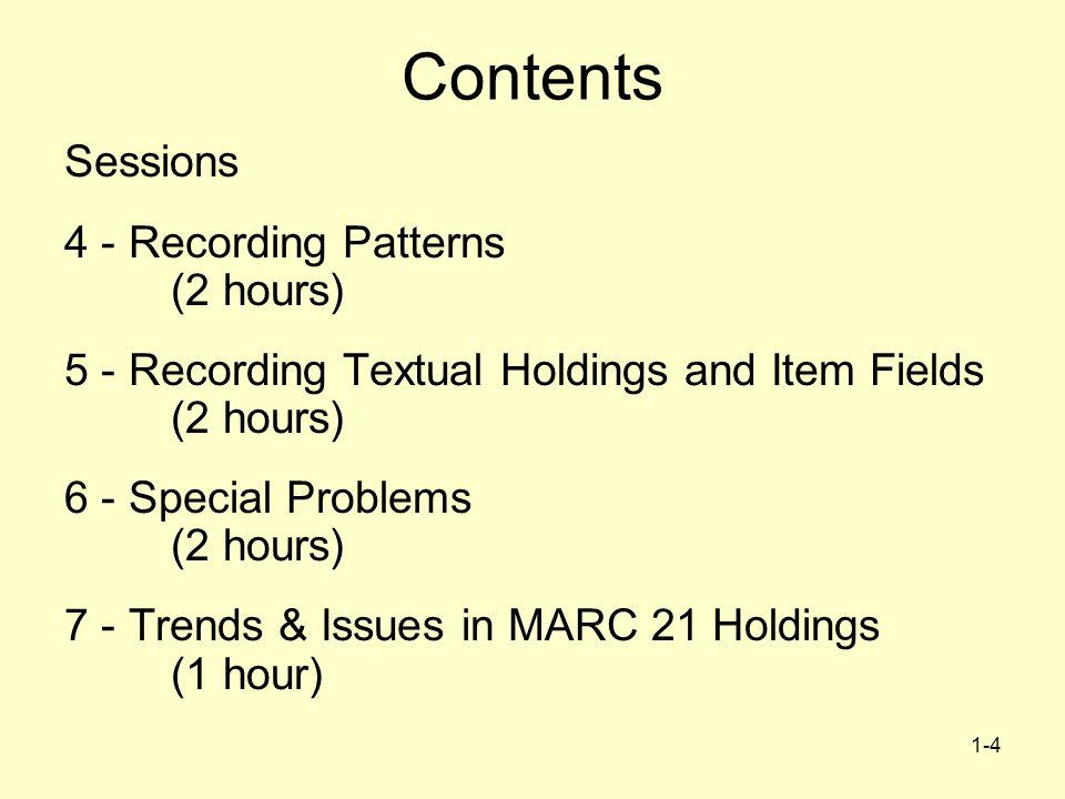 1-4 Contents Sessions 4 - Recording Patterns (2 hours) 5 - Recording Textual Holdings and Item Fields (2 hours) 6 - Special Problems (2 hours) 7 - Trends & Issues in MARC 21 Holdings (1 hour)