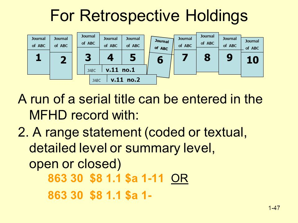 1-47 For Retrospective Holdings A run of a serial title can be entered in the MFHD record with: 2. A range statement (coded or textual, detailed level
