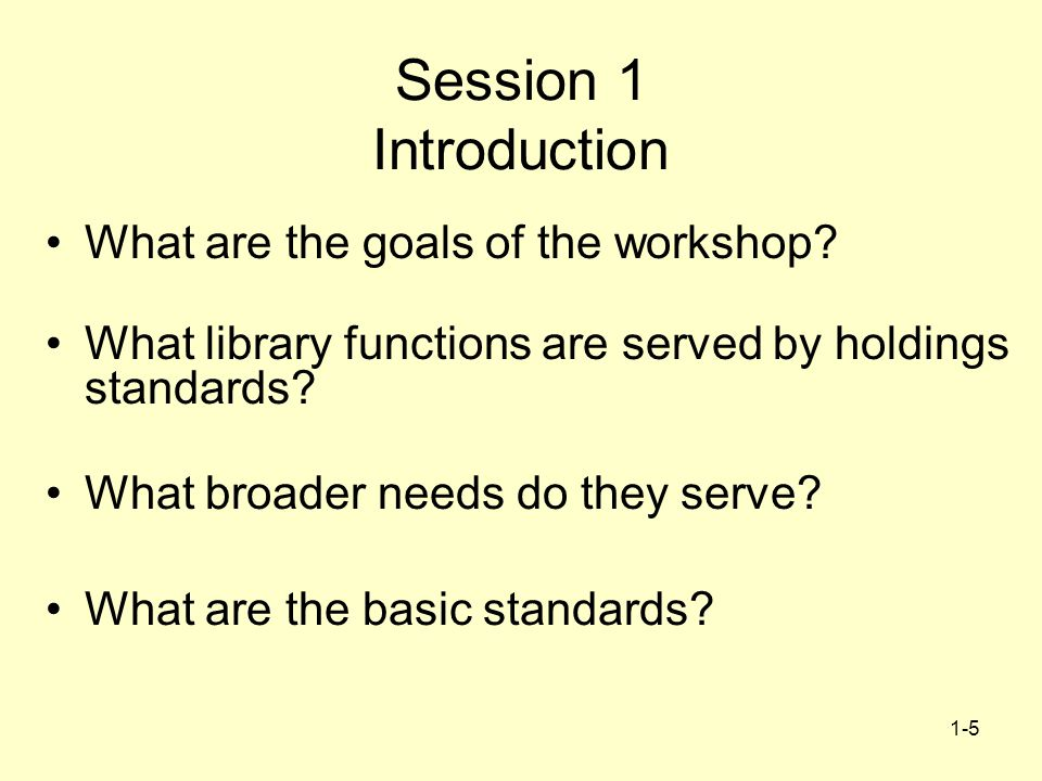 1-5 Session 1 Introduction What are the goals of the workshop? What library functions are served by holdings standards? What broader needs do they ser