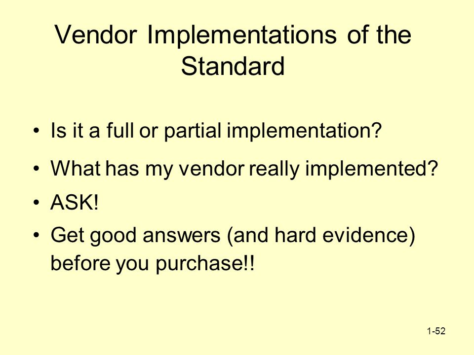 1-52 Vendor Implementations of the Standard Is it a full or partial implementation? What has my vendor really implemented? ASK! Get good answers (and