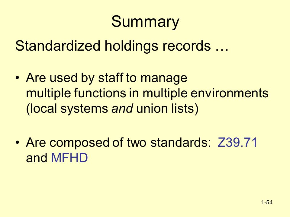 1-54 Summary Standardized holdings records … Are used by staff to manage multiple functions in multiple environments (local systems and union lists) Are composed of two standards: Z39.71 and MFHD