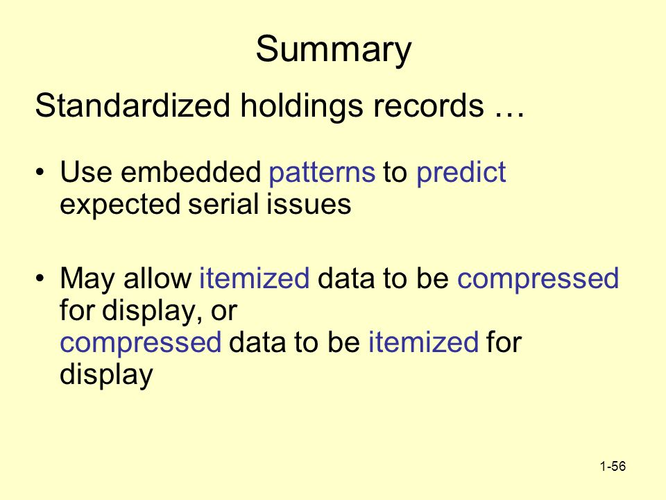 1-56 Summary Standardized holdings records … Use embedded patterns to predict expected serial issues May allow itemized data to be compressed for display, or compressed data to be itemized for display