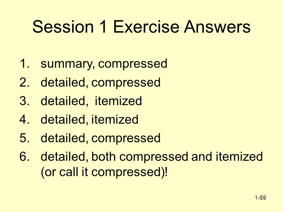 1-59 1. summary, compressed 2. detailed, compressed 3. detailed, itemized 4. detailed, itemized 5. detailed, compressed 6. detailed, both compressed a