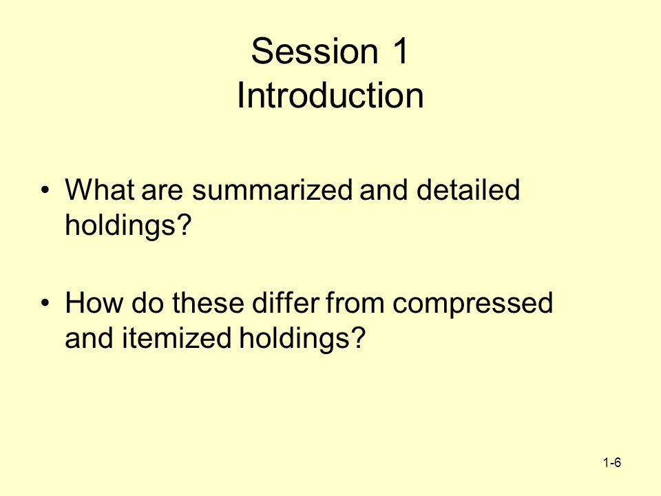 1-6 Session 1 Introduction What are summarized and detailed holdings? How do these differ from compressed and itemized holdings?