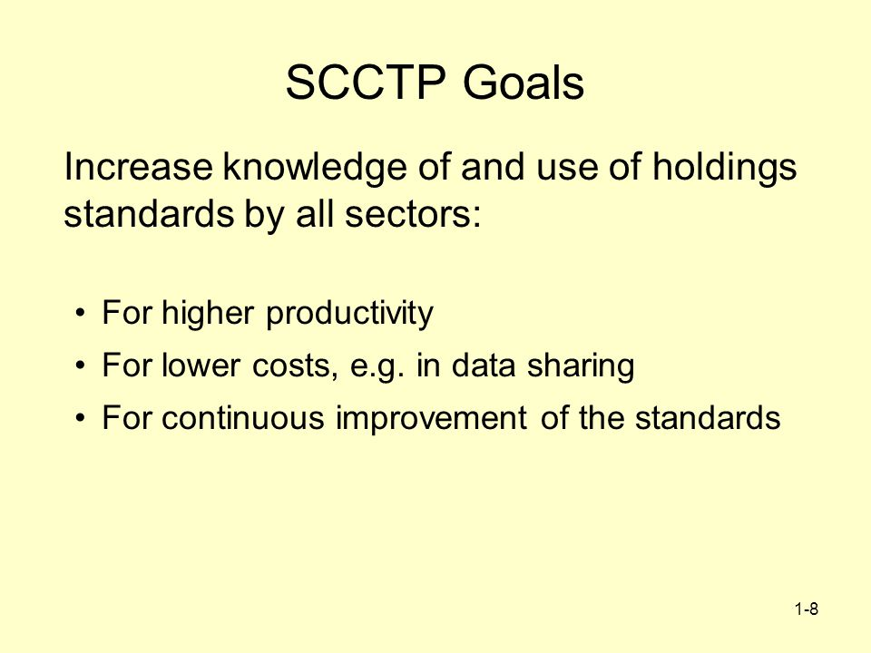 1-8 SCCTP Goals Increase knowledge of and use of holdings standards by all sectors: For higher productivity For lower costs, e.g. in data sharing For