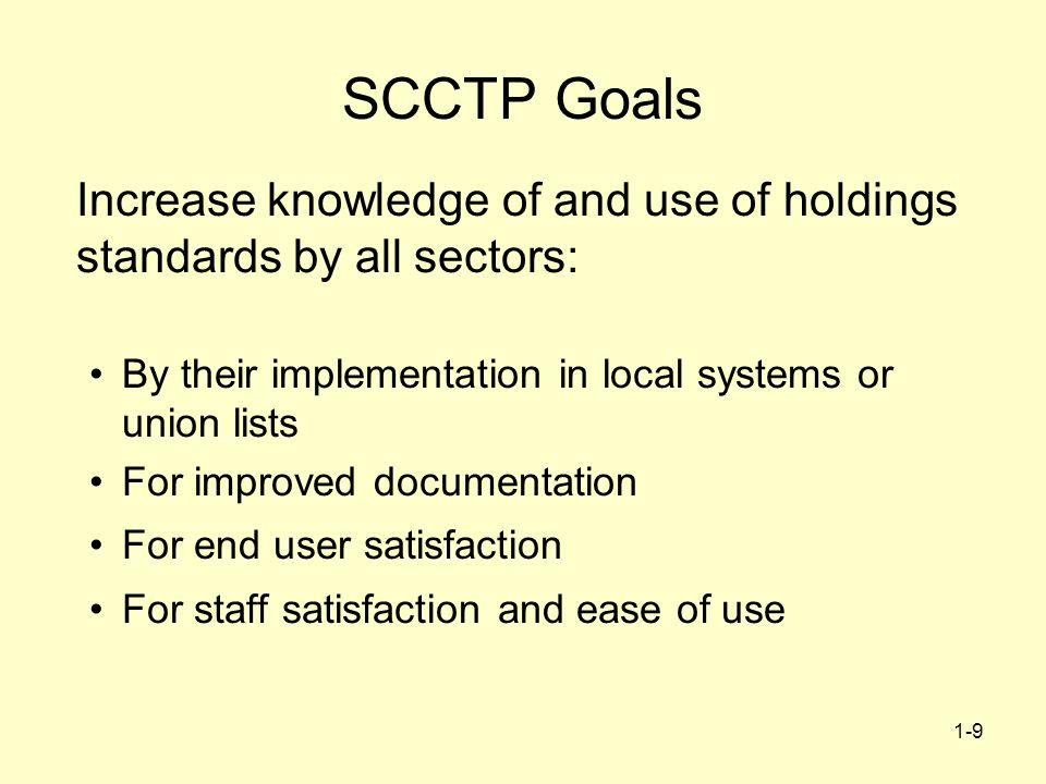 1-9 SCCTP Goals Increase knowledge of and use of holdings standards by all sectors: By their implementation in local systems or union lists For improved documentation For end user satisfaction For staff satisfaction and ease of use