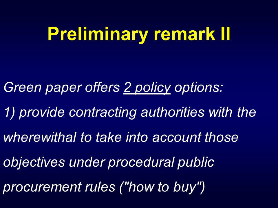 Preliminary remark II Green paper offers 2 policy options: 1) provide contracting authorities with the wherewithal to take into account those objectives under procedural public procurement rules ( how to buy )