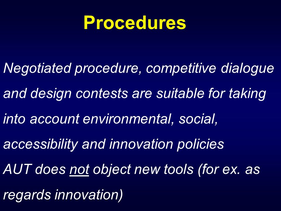 Procedures Negotiated procedure, competitive dialogue and design contests are suitable for taking into account environmental, social, accessibility and innovation policies AUT does not object new tools (for ex.