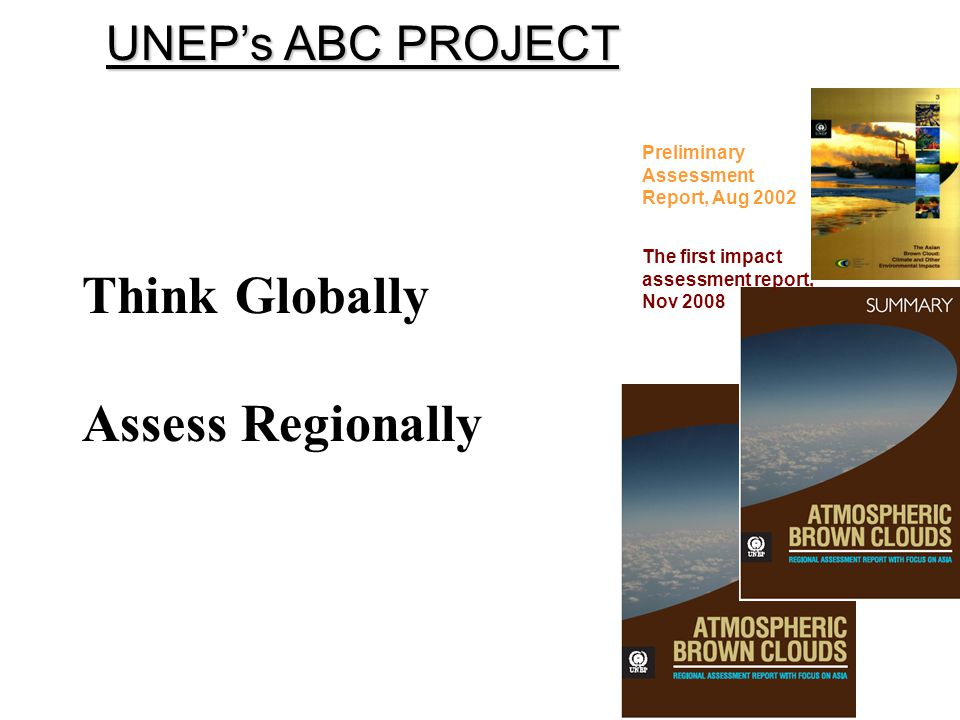 UNEPs ABC PROJECT The first impact assessment report, Nov 2008 Preliminary Assessment Report, Aug 2002 Think Globally Assess Regionally